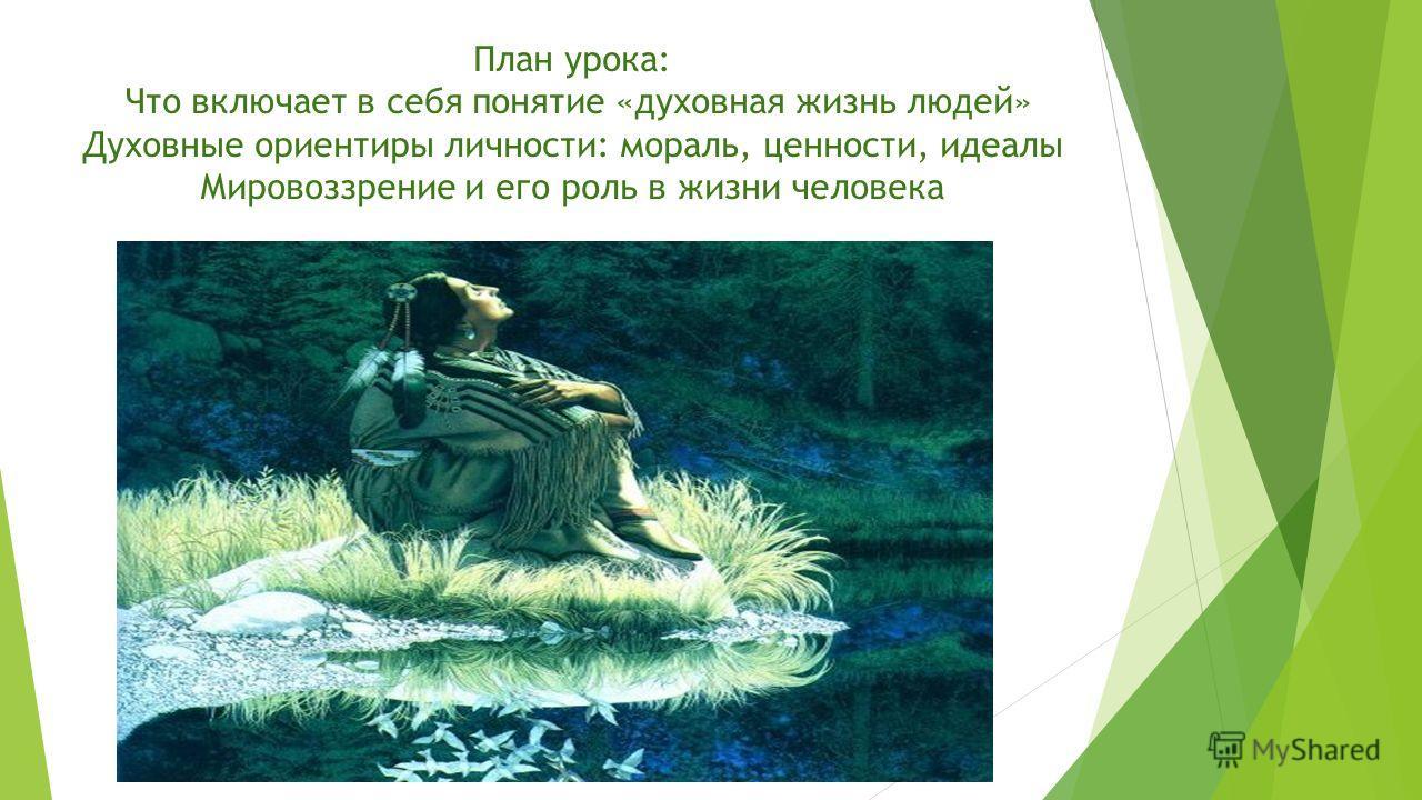 План урока: Что включает в себя понятие «духовная жизнь людей» Духовные ориентиры личности: мораль, ценности, идеалы Мировоззрение и его роль в жизни человека