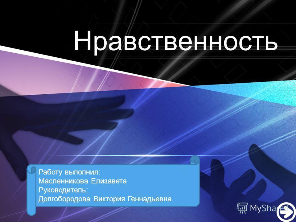 LOGO Нравственность Работу выполнил: Масленникова Елизавета Руководитель: Долгобородова Виктория Геннадьевна