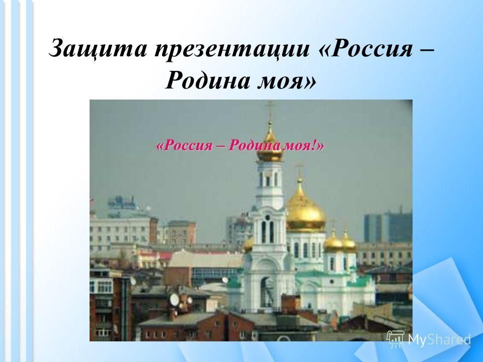 Защита презентации «Россия – Родина моя» «Россия – Родина моя!»