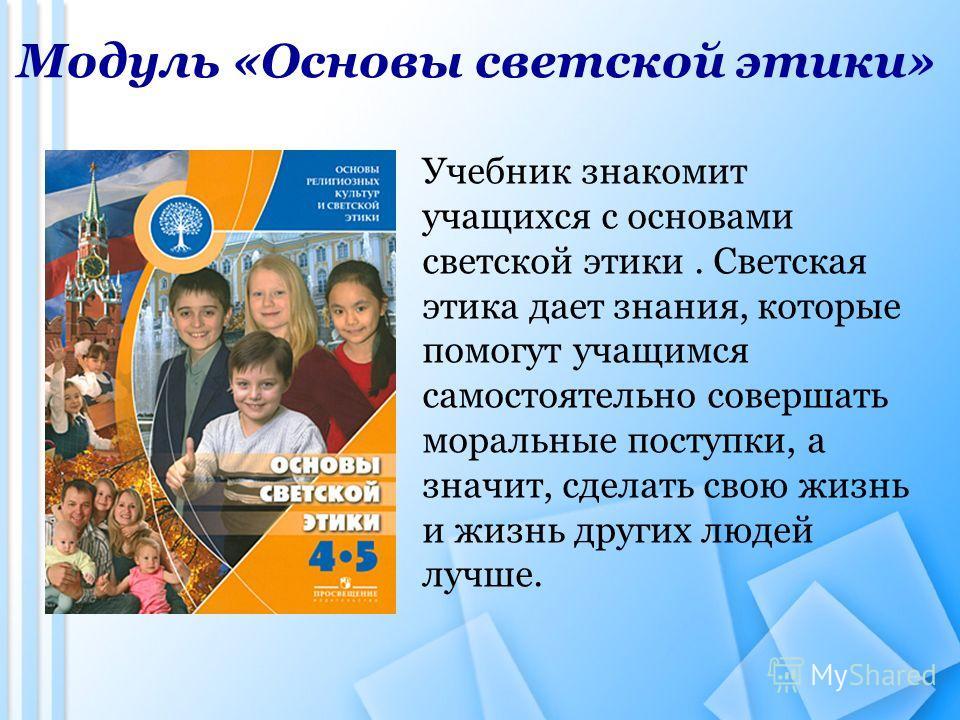 Модуль «Основы светской этики» Учебник знакомит учащихся с основами светской этики. Светская этика дает знания, которые помогут учащимся самостоятельно совершать моральные поступки, а значит, сделать свою жизнь и жизнь других людей лучше.