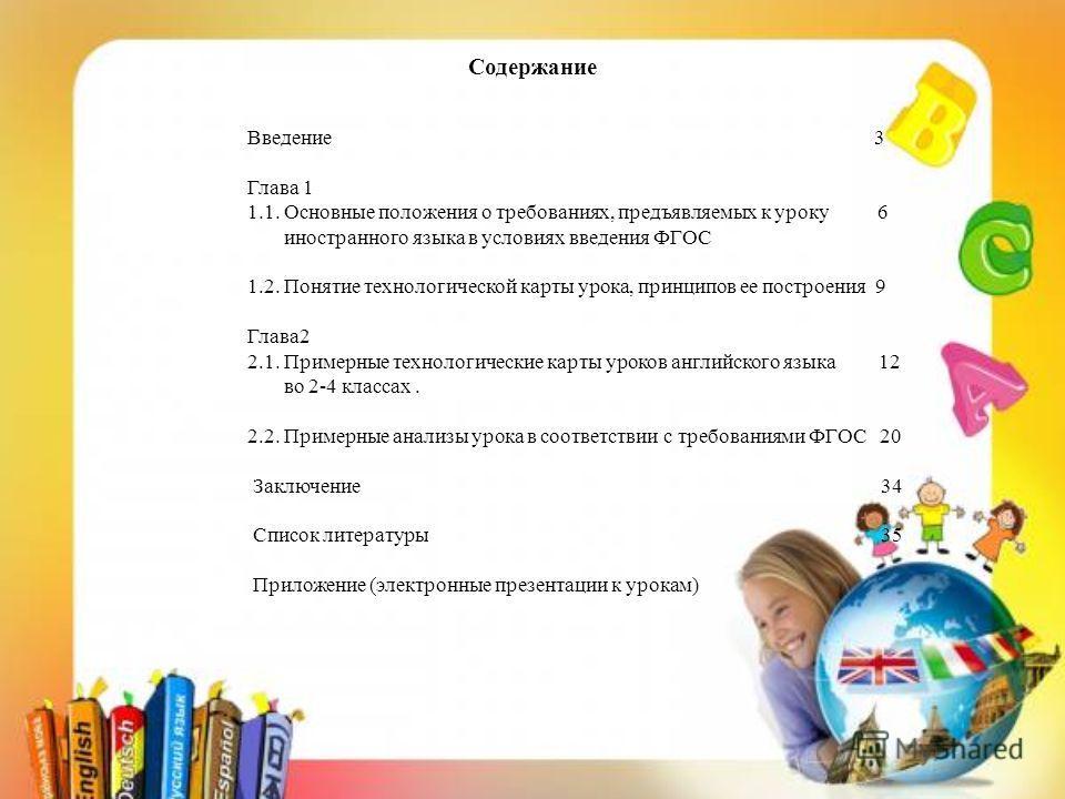 Содержание Введение 3 Глава 1 1.1. Основные положения о требованиях, предъявляемых к уроку 6 иностранного языка в условиях введения ФГОС 1.2. Понятие технологической карты урока, принципов ее построения 9 Глава 2 2.1. Примерные технологические карты