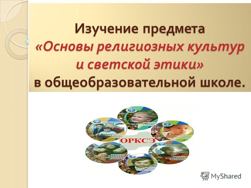 Изучение предмета « Основы религиозных культур и светской этики » в общеобразовательной школе.