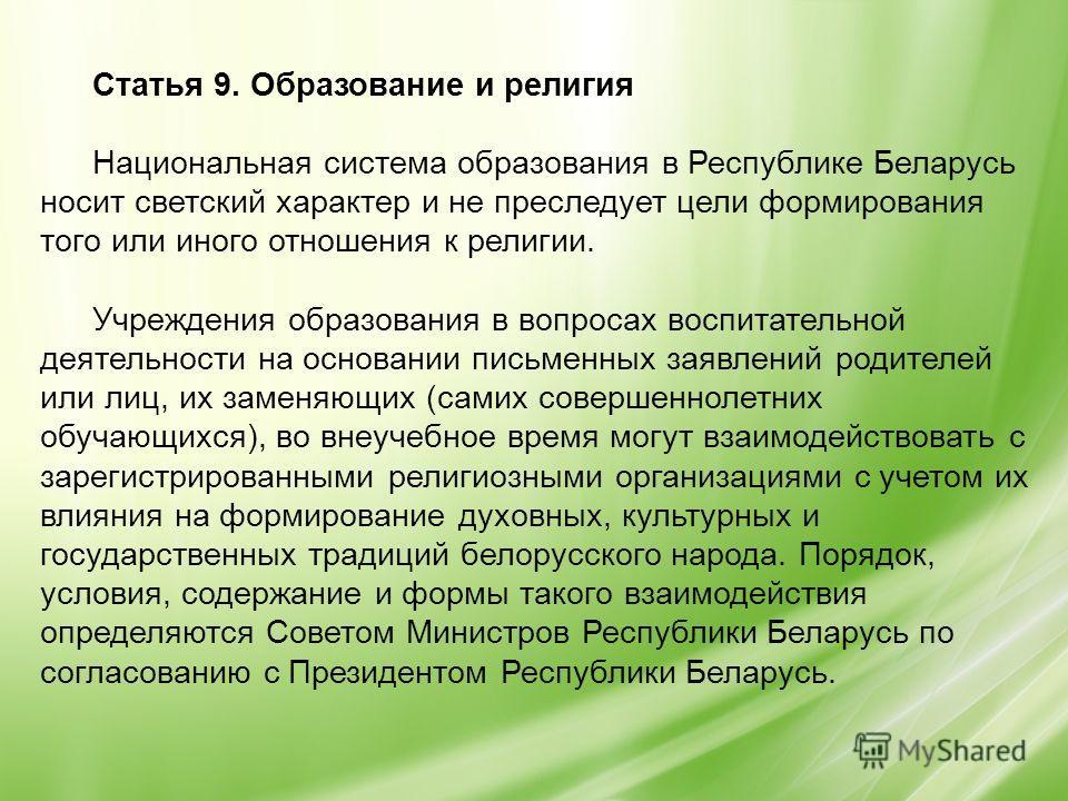 Статья 9. Образование и религия Национальная система образования в Республике Беларусь носит светский характер и не преследует цели формирования того или иного отношения к религии. Учреждения образования в вопросах воспитательной деятельности на осно
