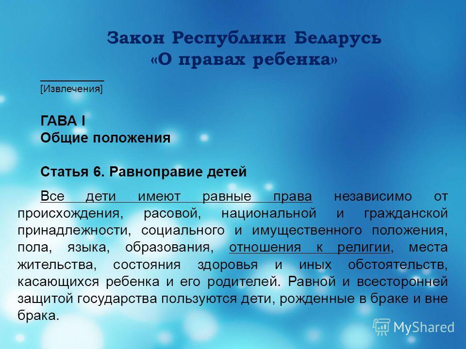 Закон Республики Беларусь «О правах ребенка» ___________ [Извлечения] ГАВА I Общие положения Статья 6. Равноправие детей Все дети имеют равные права независимо от происхождения, расовой, национальной и гражданской принадлежности, социального и имущес