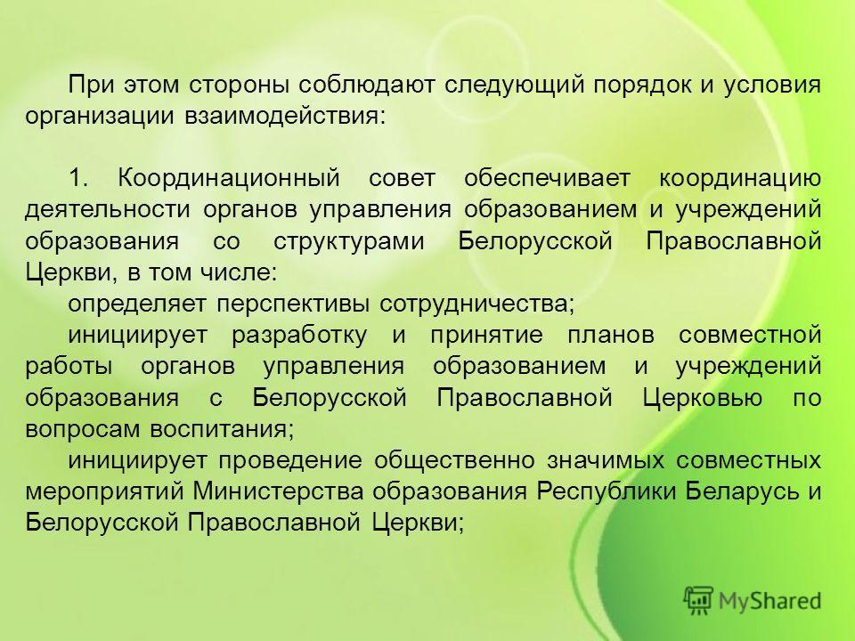 При этом стороны соблюдают следующий порядок и условия организации взаимодействия: 1. Координационный совет обеспечивает координацию деятельности органов управления образованием и учреждений образования со структурами Белорусской Православной Церкви,