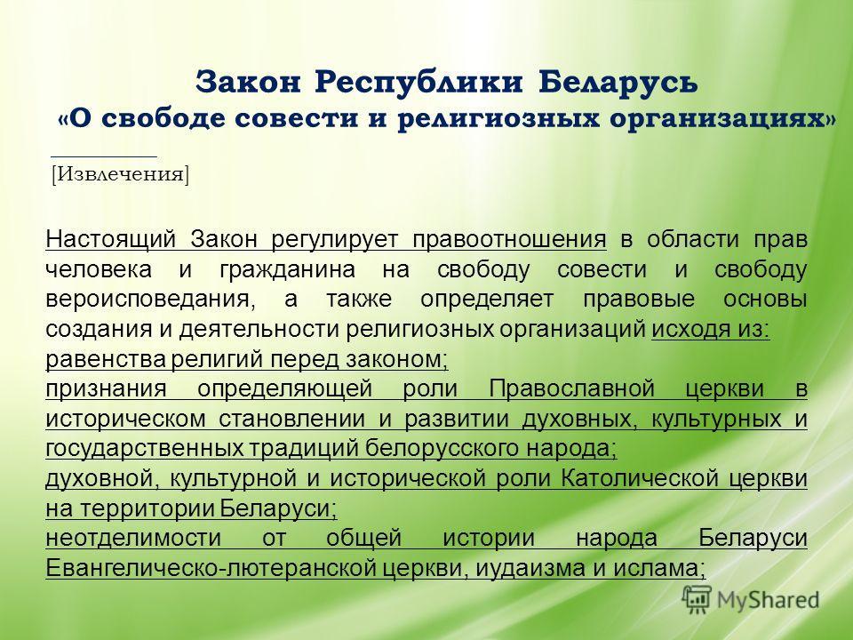 Закон Республики Беларусь «О свободе совести и религиозных организациях» __________ [Извлечения] Настоящий Закон регулирует правоотношения в области прав человека и гражданина на свободу совести и свободу вероисповедания, а также определяет правовые