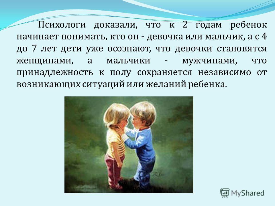 Психологи доказали, что к 2 годам ребенок начинает понимать, кто он - девочка или мальчик, а с 4 до 7 лет дети уже осознают, что девочки становятся женщинами, а мальчики - мужчинами, что принадлежность к полу сохраняется независимо от возникающих сит