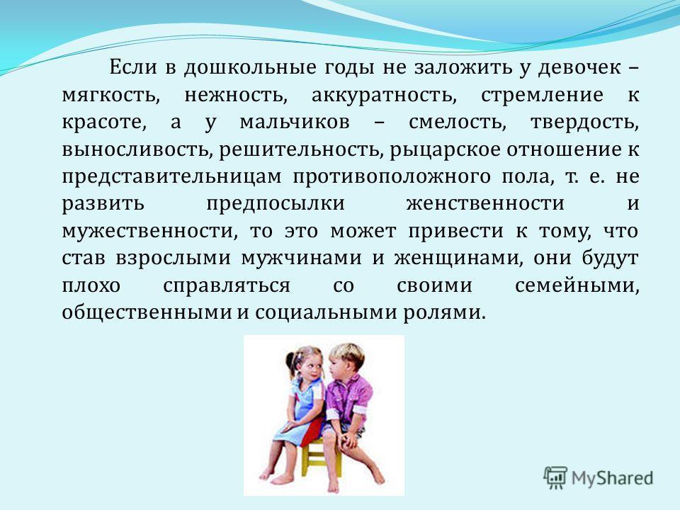 Если в дошкольные годы не заложить у девочек – мягкость, нежность, аккуратность, стремление к красоте, а у мальчиков – смелость, твердость, выносливость, решительность, рыцарское отношение к представительницам противоположного пола, т. е. не развить