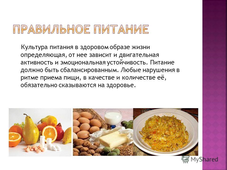 Культура питания в здоровом образе жизни определяющая, от нее зависит и двигательная активность и эмоциональная устойчивость. Питание должно быть сбалансированным. Любые нарушения в ритме приема пищи, в качестве и количестве её, обязательно сказывают
