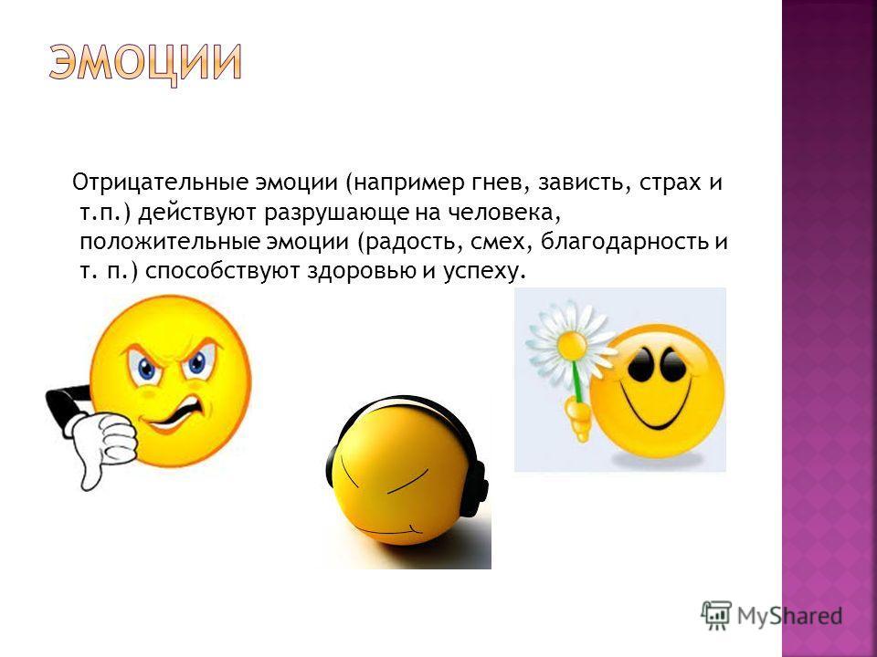 Отрицательные эмоции (например гнев, зависть, страх и т.п.) действуют разрушающе на человека, положительные эмоции (радость, смех, благодарность и т. п.) способствуют здоровью и успеху.