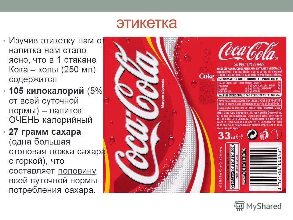 этикетка Изучив этикетку нам от напитка нам стало ясно, что в 1 стакане Кока – колы (250 мл) содержится 105 килокалорий (5% от всей суточной нормы) – напиток ОЧЕНЬ калорийный 27 грамм сахара (одна большая столовая ложка сахара с горкой), что составля