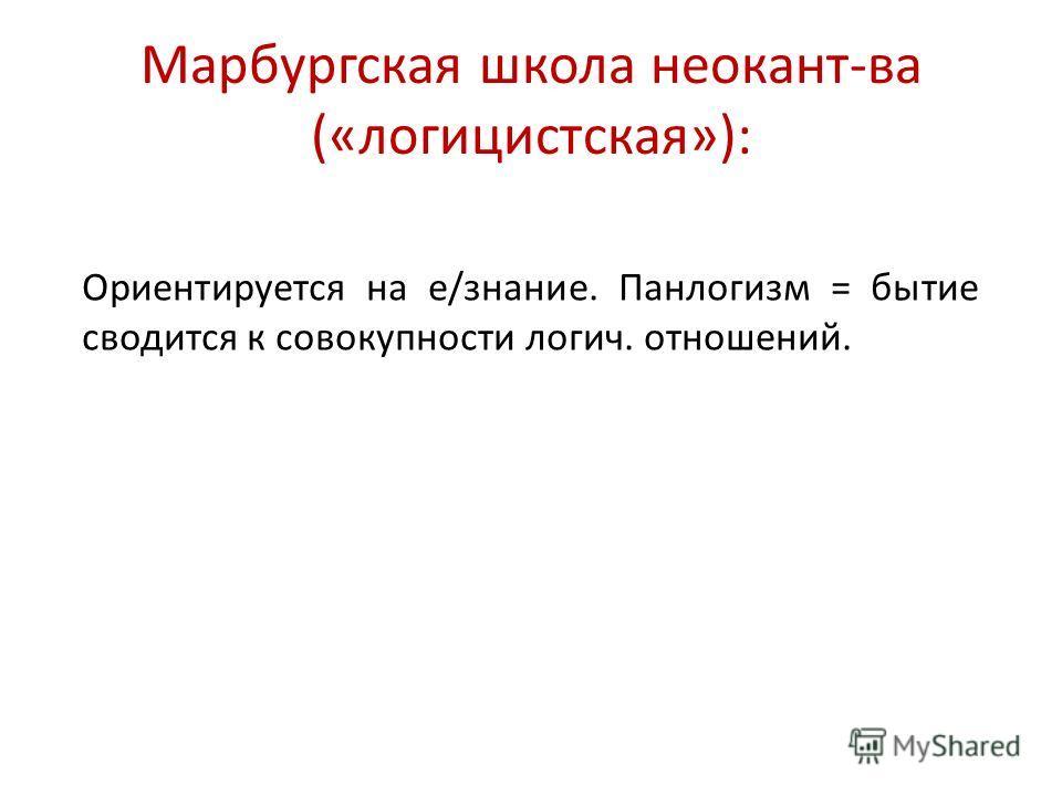 Марбургская школа неокант-ва («логицистская»): Ориентируется на е/знание. Панлогизм = бытие сводится к совокупности логич. отношений.