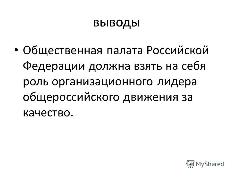 выводы Общественная палата Российской Федерации должна взять на себя роль организационного лидера общероссийского движения за качество.
