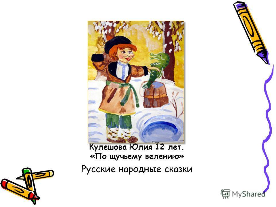 Кулешова Юлия 12 лет. «По щучьему велению» Русские народные сказки