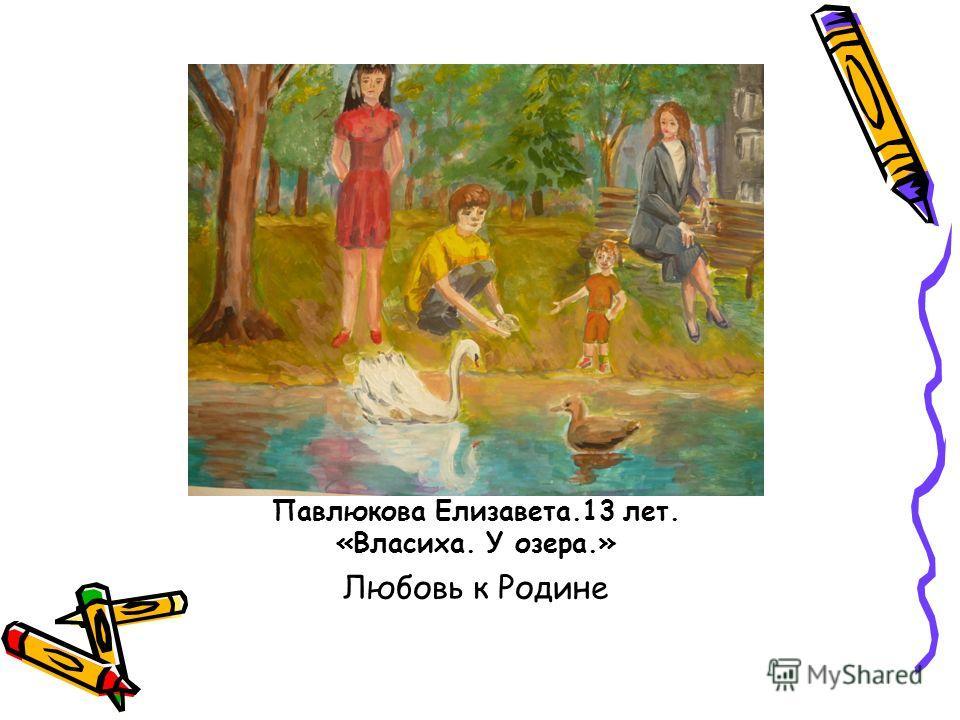 Павлюкова Елизавета.13 лет. «Власиха. У озера.» Любовь к Родине