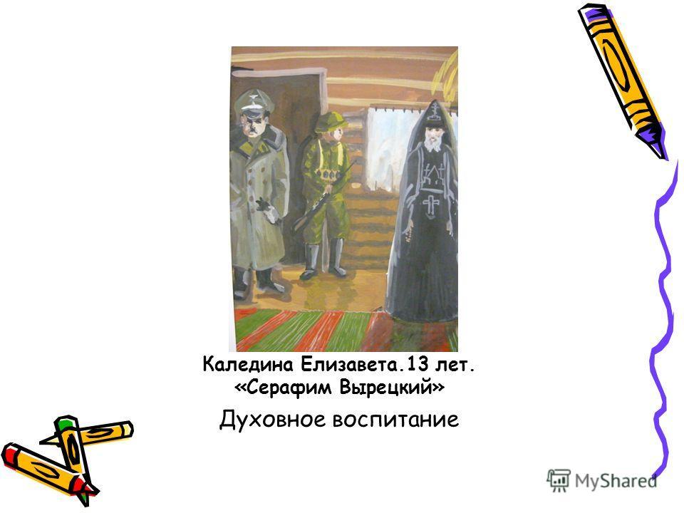 Каледина Елизавета.13 лет. «Серафим Вырецкий» Духовное воспитание