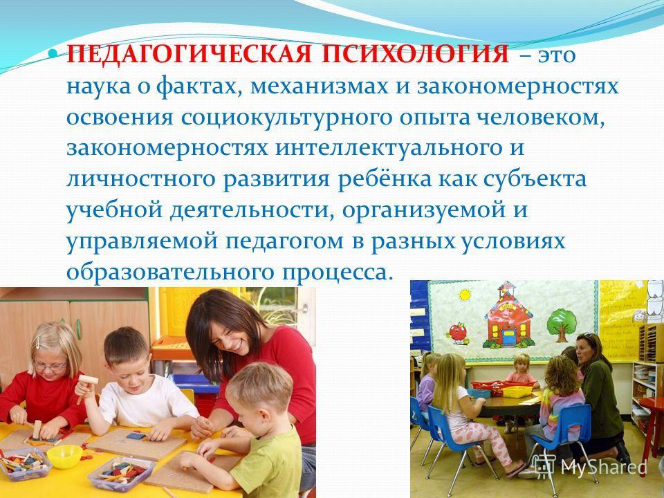 ПЕДАГОГИЧЕСКАЯ ПСИХОЛОГИЯ – это наука о фактах, механизмах и закономерностях освоения социокультурного опыта человеком, закономерностях интеллектуального и личностного развития ребёнка как субъекта учебной деятельности, организуемой и управляемой пед