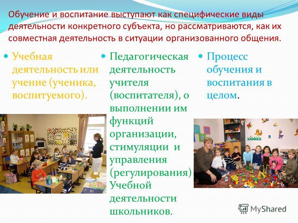 Обучение и воспитание выступают как специфические виды деятельности конкретного субъекта, но рассматриваются, как их совместная деятельность в ситуации организованного общения. Учебная деятельность или учение (ученика, воспитуемого). Педагогическая д