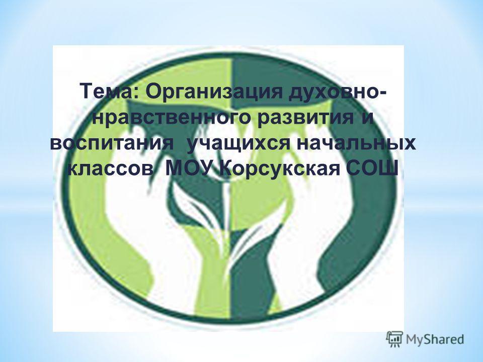 Тема: Организация духовно- нравственного развития и воспитания учащихся начальных классов МОУ Корсукская СОШ