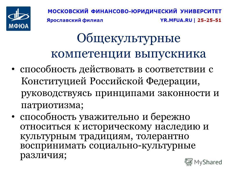 Общекультурные компетенции выпускника способность действовать в соответствии с Конституцией Российской Федерации, руководствуясь принципами законности и патриотизма; способность уважительно и бережно относиться к историческому наследию и культурным т