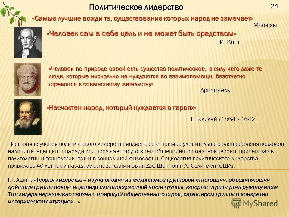 24 Политическое лидерство «Самые лучшие вожди те, существование которых народ не замечает» Мао-цзы «Человек сам в себе цель и не может быть средством» И. Кант «Человек по природе своей есть существо политическое, в силу чего даже те люди, которые нис