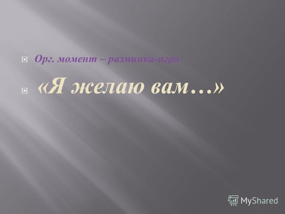 Орг. момент – разминка - игра « Я желаю вам …»