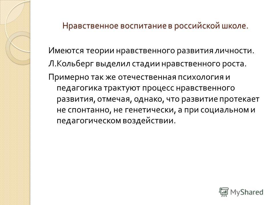 Нравственное воспитание в российской школе. Имеются теории нравственного развития личности. Л. Кольберг выделил стадии нравственного роста. Примерно так же отечественная психология и педагогика трактуют процесс нравственного развития, отмечая, однако