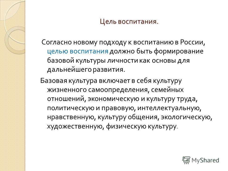 Цель воспитания. Согласно новому подходу к воспитанию в России, целью воспитания должно быть формирование базовой культуры личности как основы для дальнейшего развития. Базовая культура включает в себя культуру жизненного самоопределения, семейных от