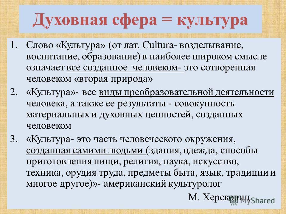 Духовная сфера = культура 1. Слово «Культура» (от лат. Cultura- возделывание, воспитание, образование) в наиболее широком смысле означает все созданное человеком- это сотворенная человеком «вторая природа» 2.«Культура»- все виды преобразовательной де