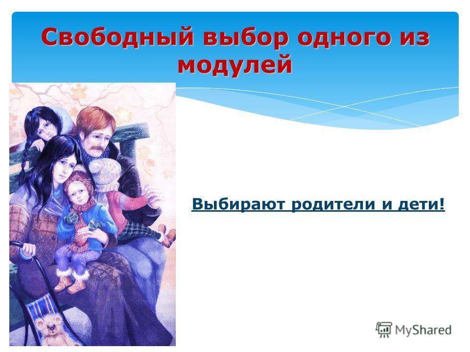 Свободный выбор одного из модулей Выбирают родители и дети!