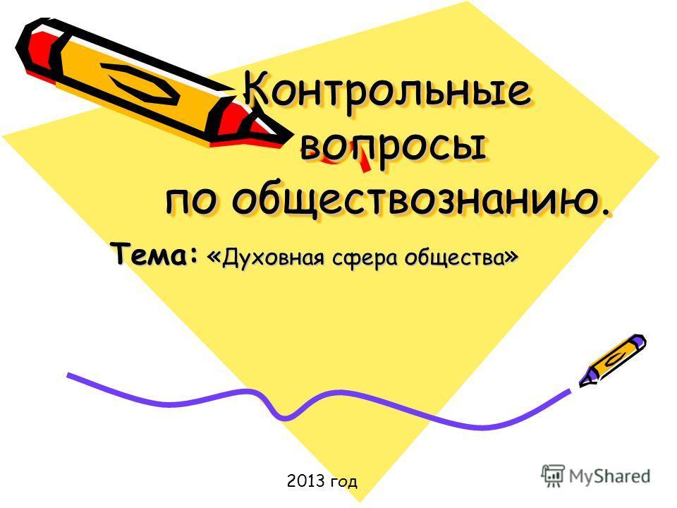 Контрольные вопросы по обществознанию. Контрольные вопросы по обществознанию. Тема: « Духовная сфера общества » 2013 год