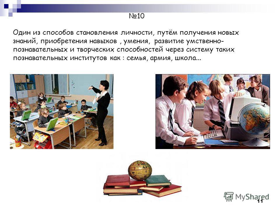 11 10 Один из способов становления личности, путём получения новых знаний, приобретения навыков, умения, развитие умственно- познавательных и творческих способностей через систему таких познавательных институтов как : семья, армия, школа...