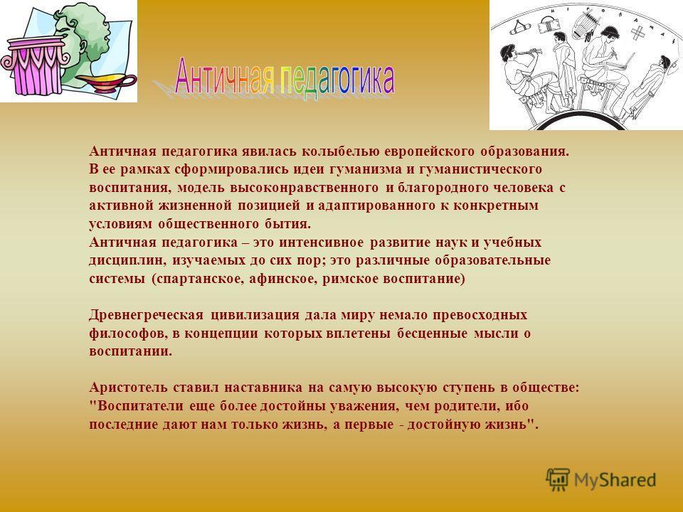 Античная педагогика явилась колыбелью европейского образования. В ее рамках сформировались идеи гуманизма и гуманистического воспитания, модель высоконравственного и благородного человека с активной жизненной позицией и адаптированного к конкретным у