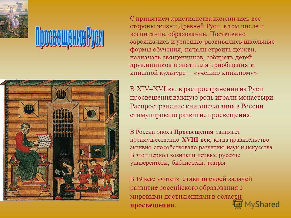 С принятием христианства изменились все стороны жизни Древней Руси, в том числе и воспитание, образование. Постепенно зарождались и успешно развивались школьные формы обучения, начали строить церкви, назначать священников, собирать детей дружинников
