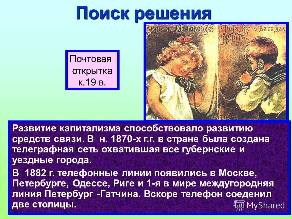 Развитие капитализма способствовало развитию средств связи. В н. 1870-х г.г. в стране была создана телеграфная сеть охватившая все губернские и уездные города. В 1882 г. телефонные линии появились в Москве, Петербурге, Одессе, Риге и 1-я в мире между