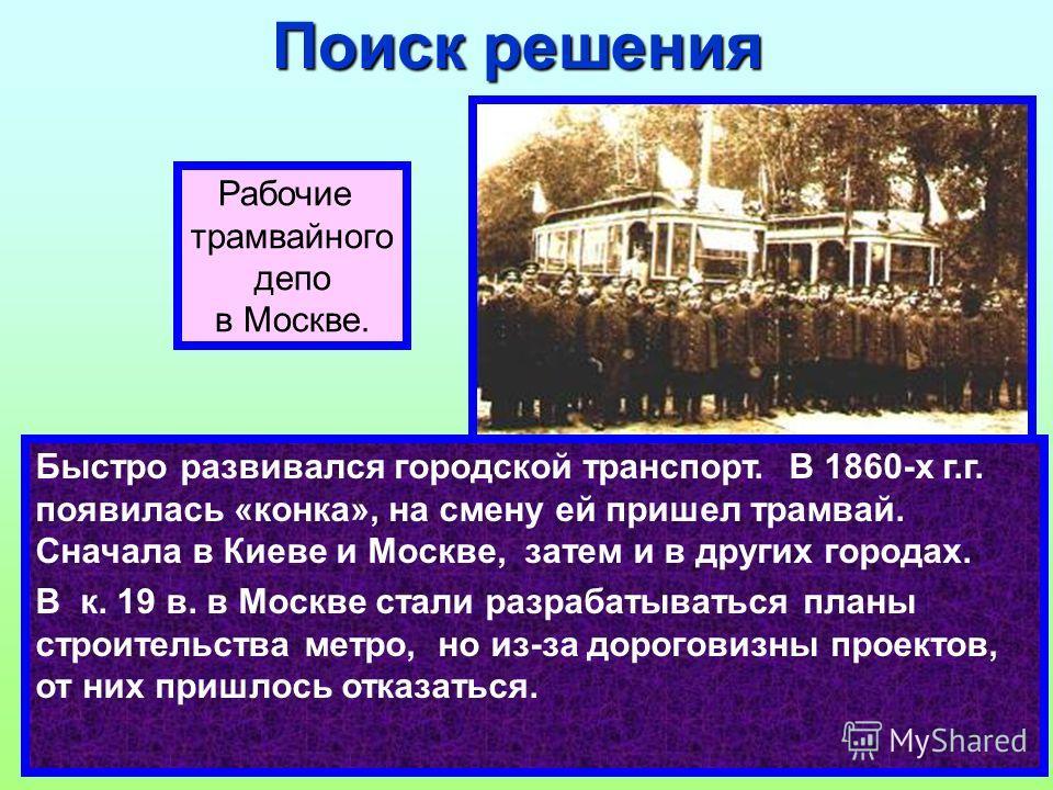 Быстро развивался городской транспорт. В 1860-х г.г. появилась «конка», на смену ей пришел трамвай. Сначала в Киеве и Москве, затем и в других городах. В к. 19 в. в Москве стали разрабатываться планы строительства метро, но из-за дороговизны проектов