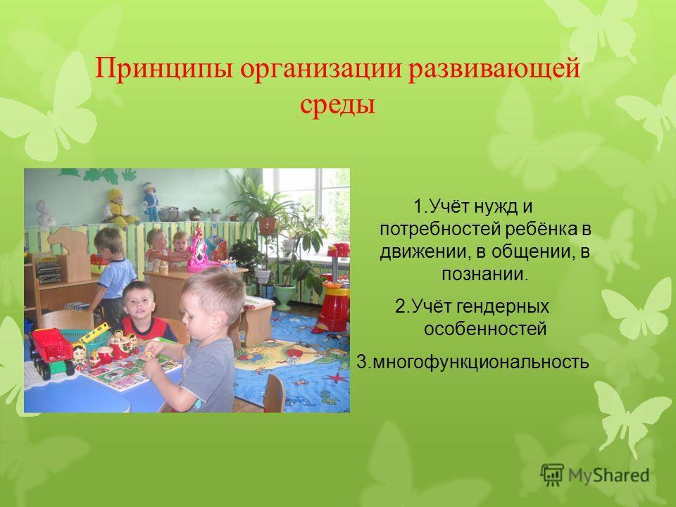 Принципы организации развивающей среды 1.Учёт нужд и потребностей ребёнка в движении, в общении, в познании. 2.Учёт гендерных особенностей 3.многофункциональность