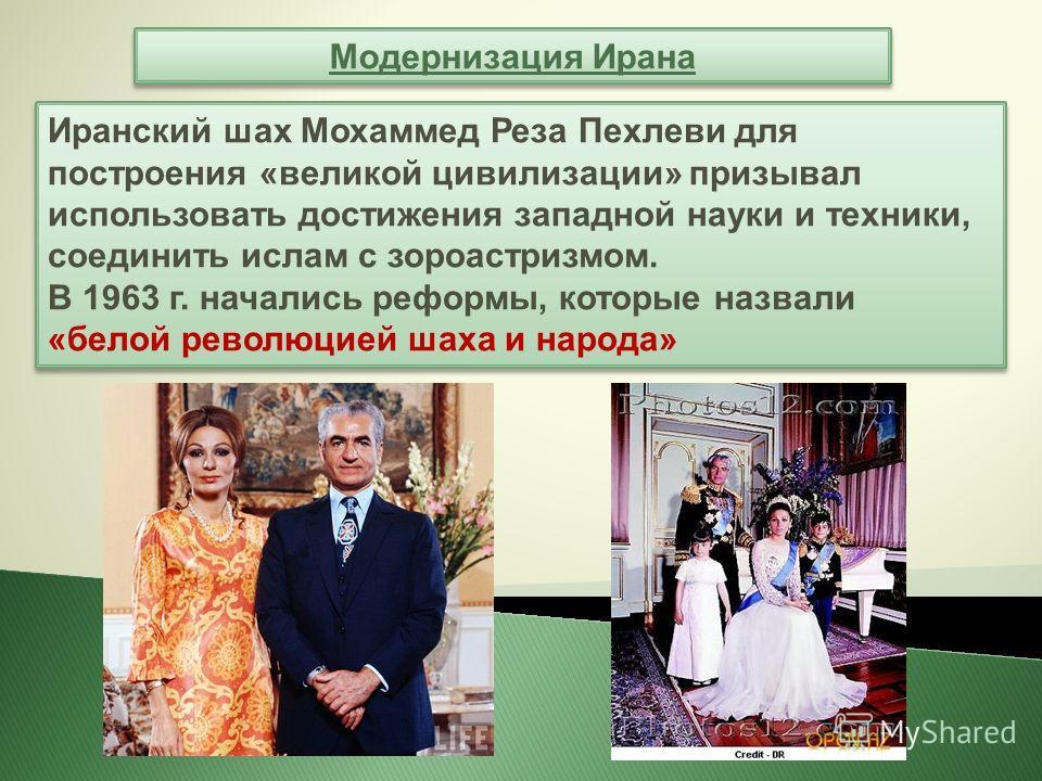 Модернизация Ирана Иранский шах Мохаммед Реза Пехлеви для построения «великой цивилизации» призывал использовать достижения западной науки и техники, соединить ислам с зороастризмом. В 1963 г. начались реформы, которые назвали «белой революцией шаха