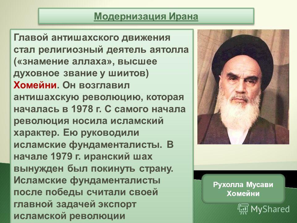 Модернизация Ирана Главой антишахского движения стал религиозный деятель аятолла («знамение аллаха», высшее духовное звание у шиитов) Хомейни. Он возглавил антишахскую революцию, которая началась в 1978 г. С самого начала революция носила исламский х