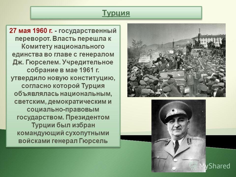 Турция 27 мая 1960 г. - государственный переворот. Власть перешла к Комитету национального единства во главе с генералом Дж. Гюрселем. Учредительное собрание в мае 1961 г. утвердило новую конституцию, согласно которой Турция объявлялась национальным,