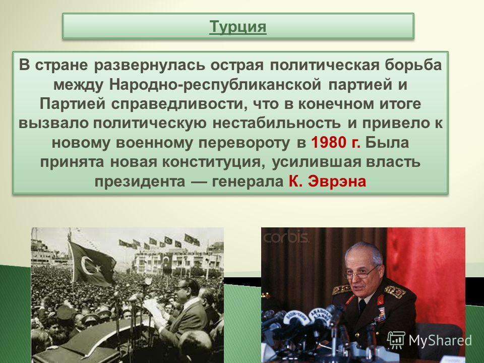 Турция В стране развернулась острая политическая борьба между Народно-республиканской партией и Партией справедливости, что в конечном итоге вызвало политическую нестабильность и привело к новому военному перевороту в 1980 г. Была принята новая конст