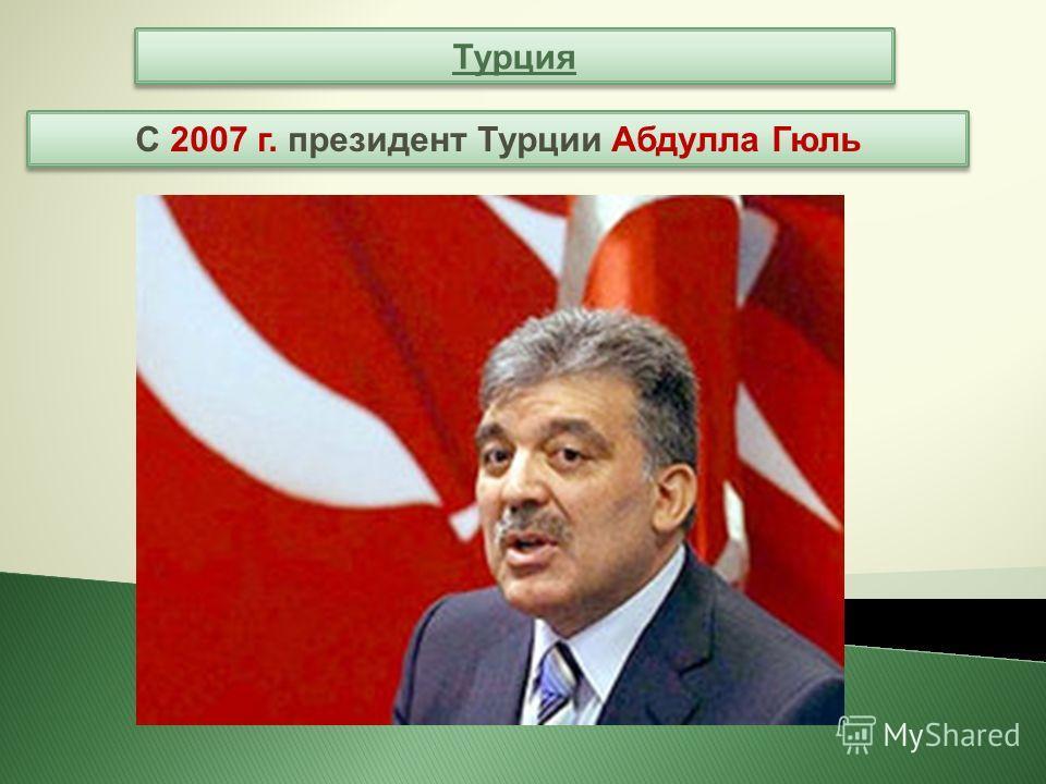 Турция С 2007 г. президент Турции Абдулла Гюль