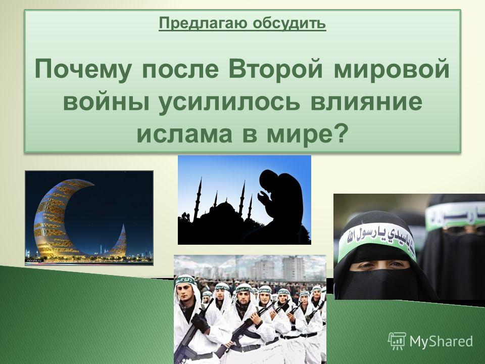 Предлагаю обсудить Почему после Второй мировой войны усилилось влияние ислама в мире? Предлагаю обсудить Почему после Второй мировой войны усилилось влияние ислама в мире?