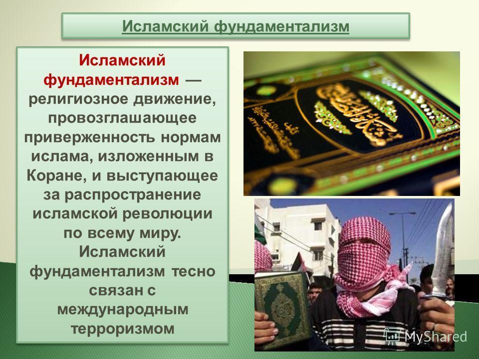 Исламский фундаментализм Исламский фундаментализм религиозное движение, провозглашающее приверженность нормам ислама, изложенным в Коране, и выступающее за распространение исламской революции по всему миру. Исламский фундаментализм тесно связан с меж