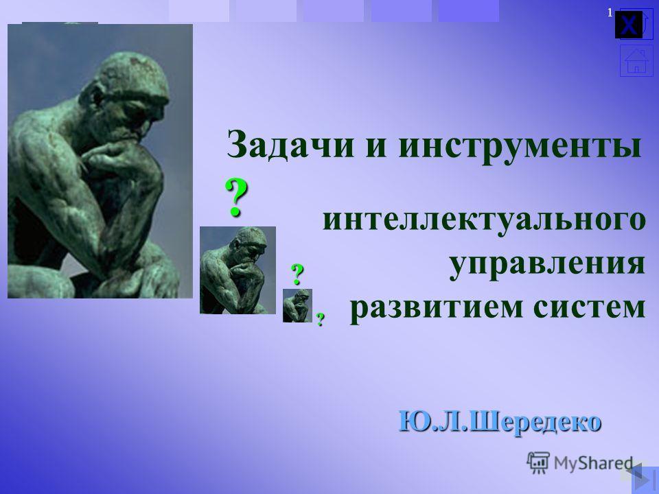 ? ? 1 Задачи и инструменты интеллектуального управления развитием систем ? ? ? Ю.Л.Шередеко Х
