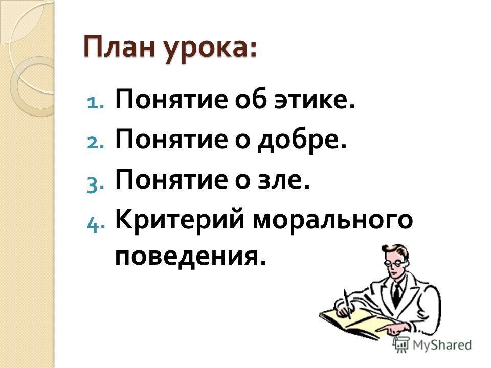 План урока : 1. Понятие об этике. 2. Понятие о добре. 3. Понятие о зле. 4. Критерий морального поведения.