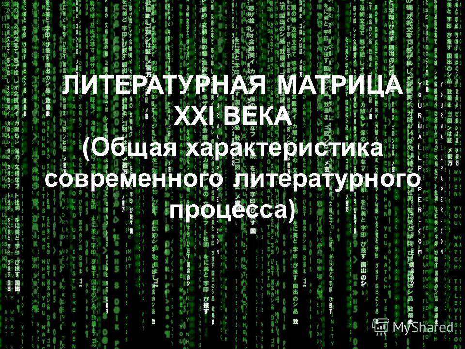 ЛИТЕРАТУРНАЯ МАТРИЦА XXI ВЕКА (Общая характеристика современного литературного процесса)