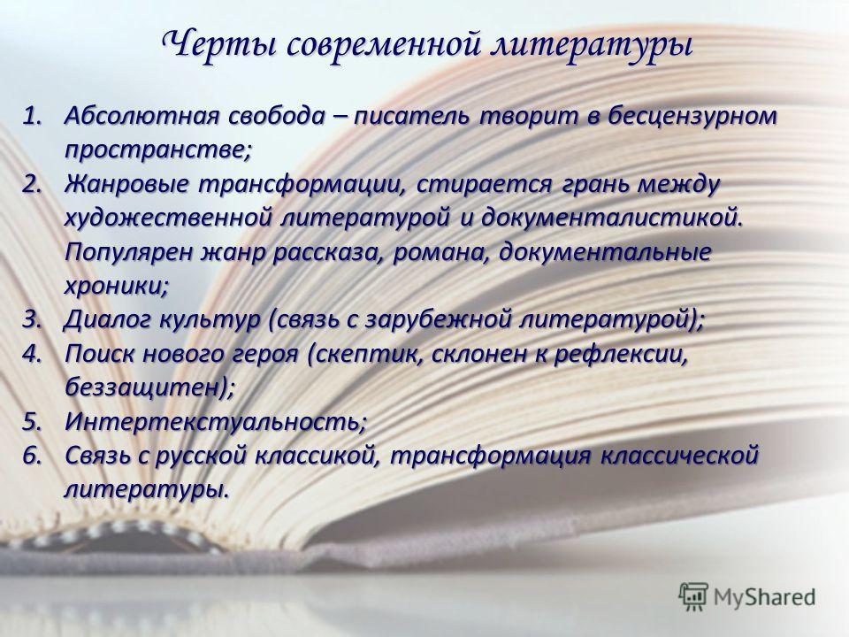 Черты современной литературы 1. Абсолютная свобода – писатель творит в бесцензурном пространстве; 2. Жанровые трансформации, стирается грань между художественной литературой и документалистикой. Популярен жанр рассказа, романа, документальные хроники