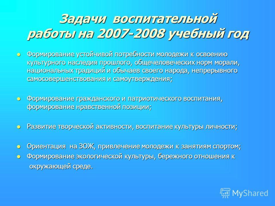Задачи воспитательной работы на 2007-2008 учебный год Формирование устойчивой потребности молодежи к освоению культурного наследия прошлого, общечеловеческих норм морали, национальных традиций и обычаев своего народа, непрерывного самосовершенствован