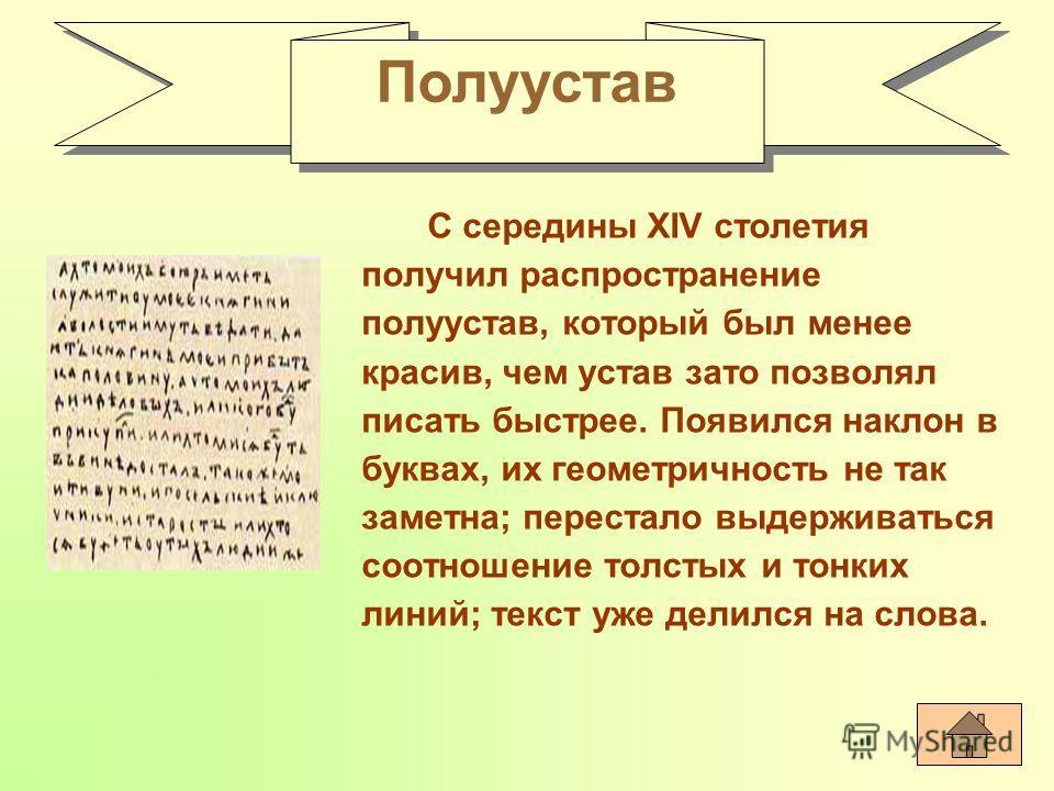 С середины XIV столетия получил распространение полуустав, который был менее красив, чем устав зато позволял писать быстрее. Появился наклон в буквах, их геометричность не так заметна; перестало выдерживаться соотношение толстых и тонких линий; текст